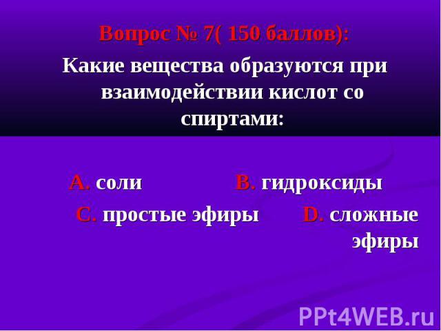 Вопрос № 7( 150 баллов): Вопрос № 7( 150 баллов): Какие вещества образуются при взаимодействии кислот со спиртами: А. соли В. гидроксиды С. простые эфиры D. сложные эфиры