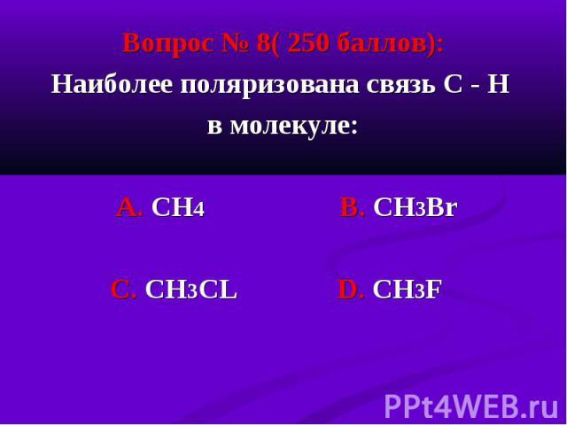 Вопрос № 8( 250 баллов): Вопрос № 8( 250 баллов): Наиболее поляризована связь С - Н в молекуле: А. СН4 В. СН3Вr С. CH3CL D. СН3F
