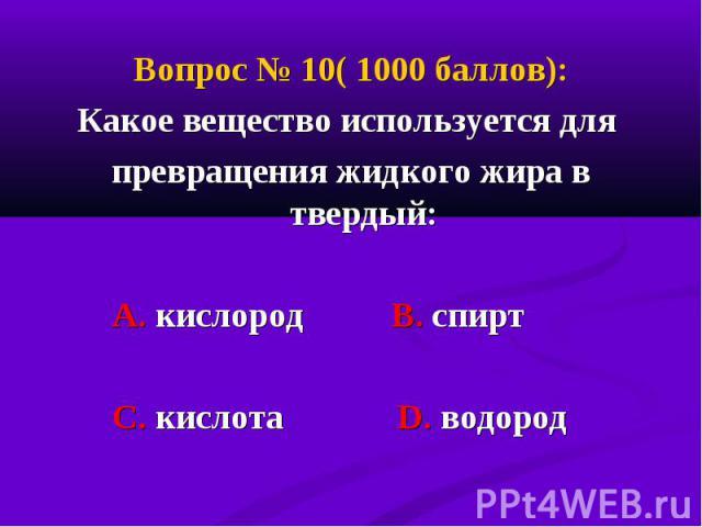 Вопрос № 10( 1000 баллов): Вопрос № 10( 1000 баллов): Какое вещество используется для превращения жидкого жира в твердый: А. кислород В. спирт С. кислота D. водород