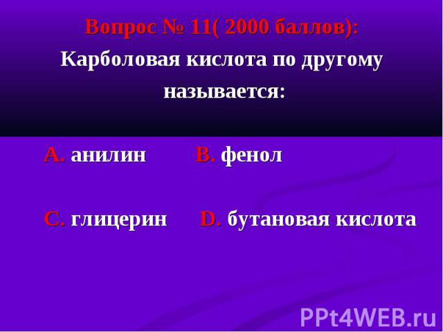 Вопрос № 11( 2000 баллов): Вопрос № 11( 2000 баллов): Карболовая кислота по другому называется: А. анилин В. фенол С. глицерин D. бутановая кислота