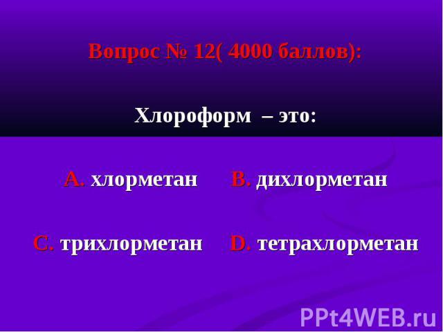 Вопрос № 12( 4000 баллов): Вопрос № 12( 4000 баллов): Хлороформ – это: А. хлорметан В. дихлорметан С. трихлорметан D. тетрахлорметан