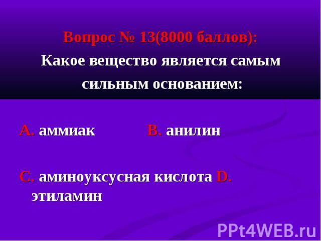 Вопрос № 13(8000 баллов): Вопрос № 13(8000 баллов): Какое вещество является самым сильным основанием: А. аммиак В. анилин С. аминоуксусная кислота D. этиламин