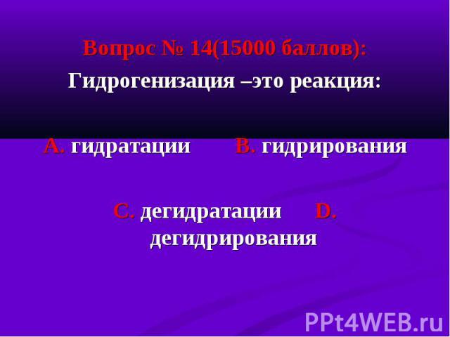 Вопрос № 14(15000 баллов): Вопрос № 14(15000 баллов): Гидрогенизация –это реакция: А. гидратации В. гидрирования С. дегидратации D. дегидрирования