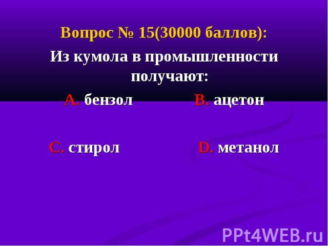 Вопрос № 15(30000 баллов): Вопрос № 15(30000 баллов): Из кумола в промышленности получают: А. бензол В. ацетон С. стирол D. метанол
