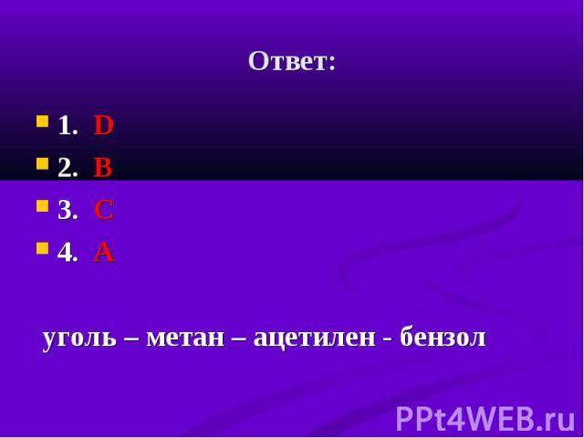1. D 1. D 2. B 3. С 4. А уголь – метан – ацетилен - бензол