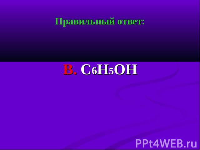 Правильный ответ: Правильный ответ: В. С6Н5ОН