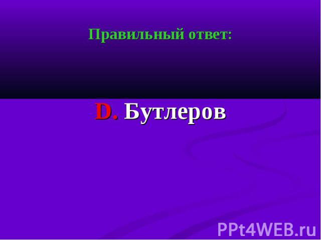 Правильный ответ: Правильный ответ: D. Бутлеров