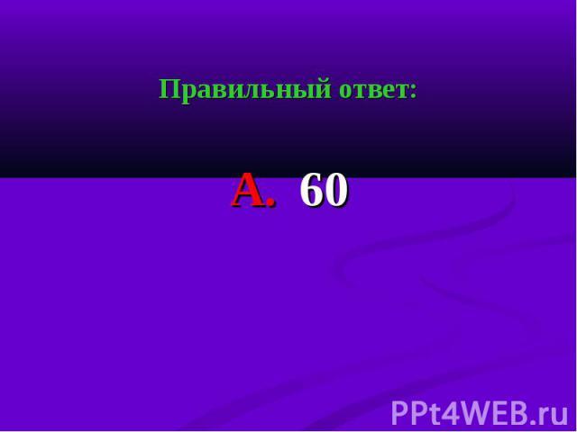 Правильный ответ: Правильный ответ: А. 60