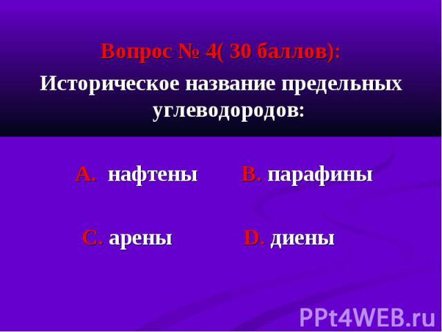 Вопрос № 4( 30 баллов): Вопрос № 4( 30 баллов): Историческое название предельных углеводородов: А. нафтены В. парафины С. арены D. диены