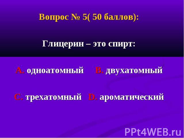 Вопрос № 5( 50 баллов): Вопрос № 5( 50 баллов): Глицерин – это спирт: А. одноатомный В. двухатомный С. трехатомный D. ароматический