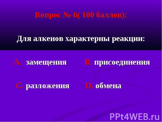 Вопрос № 6( 100 баллов): Вопрос № 6( 100 баллов): Для алкенов характерны реакции: А. замещения В. присоединения С. разложения D. обмена