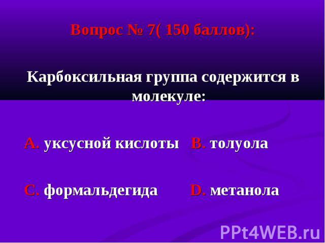 Вопрос № 7( 150 баллов): Вопрос № 7( 150 баллов): Карбоксильная группа содержится в молекуле: А. уксусной кислоты В. толуола С. формальдегида D. метанола