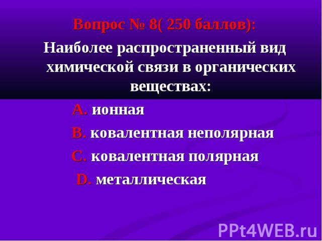 Вопрос № 8( 250 баллов): Вопрос № 8( 250 баллов): Наиболее распространенный вид химической связи в органических веществах: А. ионная В. ковалентная неполярная С. ковалентная полярная D. металлическая