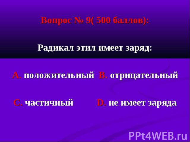 Вопрос № 9( 500 баллов): Вопрос № 9( 500 баллов): Радикал этил имеет заряд: А. положительный В. отрицательный С. частичный D. не имеет заряда