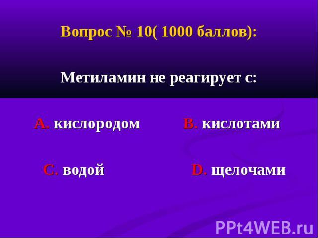 Вопрос № 10( 1000 баллов): Вопрос № 10( 1000 баллов): Метиламин не реагирует с: А. кислородом В. кислотами С. водой D. щелочами