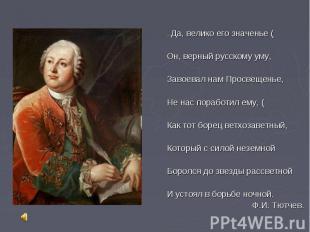 …Да, велико его значенье ( Он, верный русскому уму, Завоевал нам Просвещенье, Не