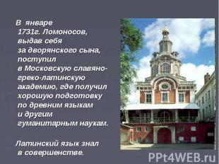 В январе 1731г.Ломоносов, выдав себя задворянского сына, поступил в&