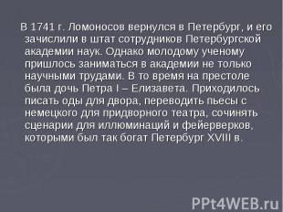 В 1741 г. Ломоносов вернулся в Петербург, и его зачислили в штат сотрудников Пет
