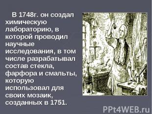 В 1748г. он создал химическую лабораторию, в которой проводил научные исследован