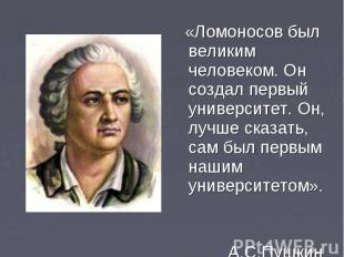 «Ломоносов был великим человеком. Он создал первый университет. Он, лучше сказат