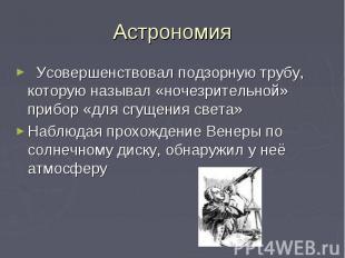 Астрономия Усовершенствовал подзорную трубу, которую называл «ночезрительной» пр