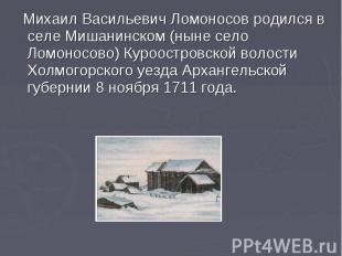 Михаил Васильевич Ломоносов родился в селе Мишанинском (ныне село Ломоносово) Ку