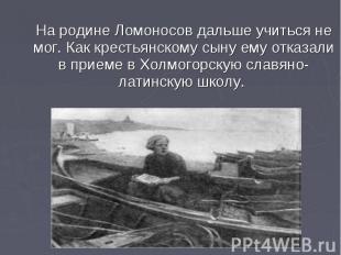 На родине Ломоносов дальше учиться не мог. Как крестьянскому сыну ему отказали в