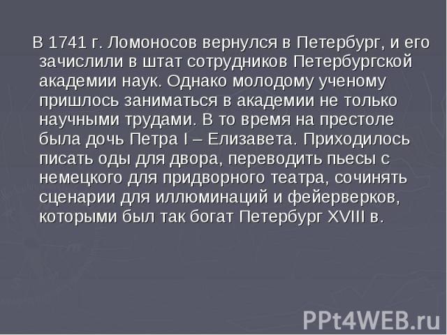 В 1741 г. Ломоносов вернулся в Петербург, и его зачислили в штат сотрудников Петербургской академии наук. Однако молодому ученому пришлось заниматься в академии не только научными трудами. В то время на престоле была дочь Петра I – Елизавета. Приход…