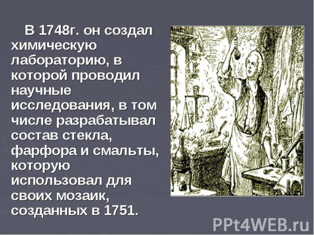 В 1748г. он создал химическую лабораторию, в которой проводил научные исследования, в том числе разрабатывал состав стекла, фарфора и смальты, которую использовал для своих мозаик, созданных в 1751. В 1748г. он создал химическую лабораторию, в котор…