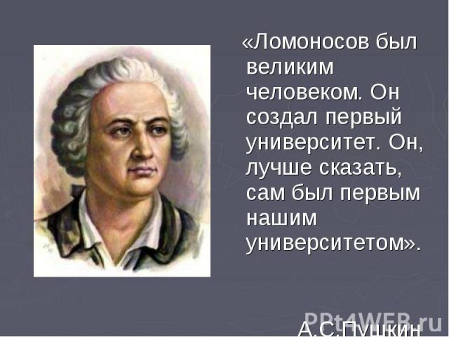 «Ломоносов был великим человеком. Он создал первый университет. Он, лучше сказать, сам был первым нашим университетом». «Ломоносов был великим человеком. Он создал первый университет. Он, лучше сказать, сам был первым нашим университетом». А.С.Пушкин