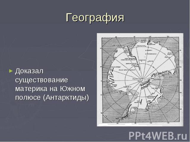 География Доказал существование материка на Южном полюсе (Антарктиды)
