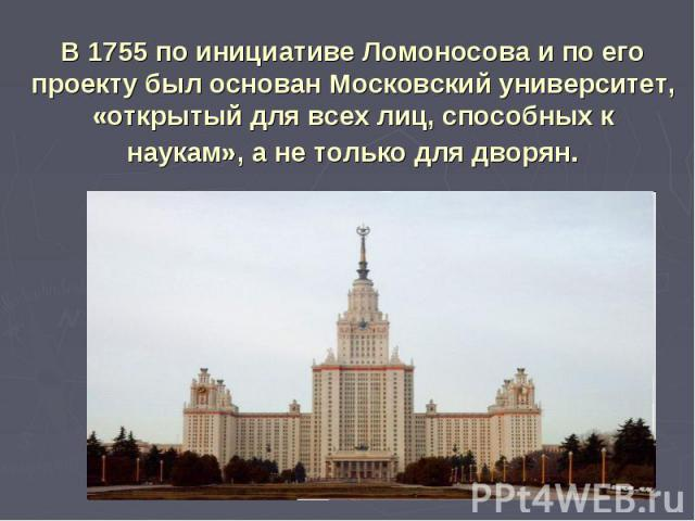 В 1755 по инициативе Ломоносова и по его проекту был основан Московский университет, «открытый для всех лиц, способных к наукам», а не только для дворян.