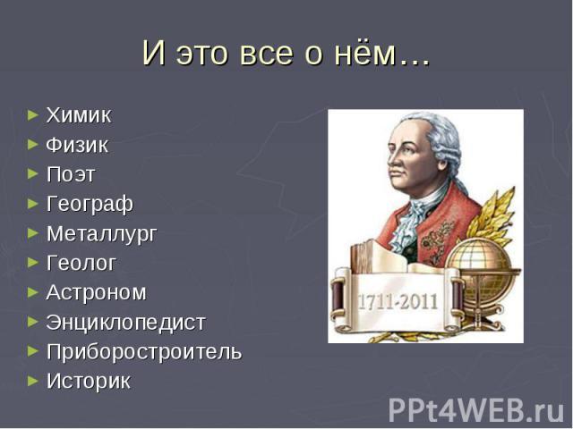 И это все о нём… Химик Физик Поэт Географ Металлург Геолог Астроном Энциклопедист Приборостроитель Историк