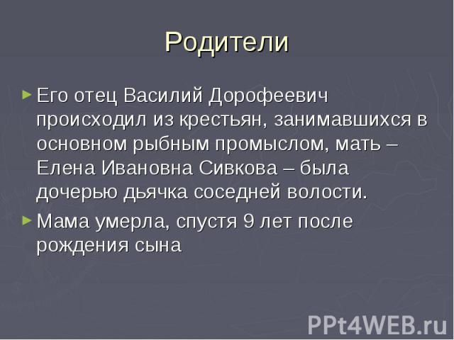 Родители Его отец Василий Дорофеевич происходил из крестьян, занимавшихся в основном рыбным промыслом, мать – Елена Ивановна Сивкова – была дочерью дьячка соседней волости. Мама умерла, спустя 9 лет после рождения сына