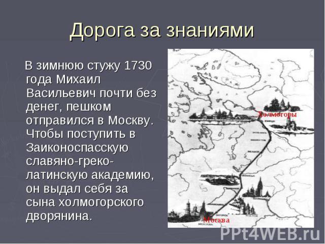 Дорога за знаниями В зимнюю стужу 1730 года Михаил Васильевич почти без денег, пешком отправился в Москву. Чтобы поступить в Заиконоспасскую славяно-греко-латинскую академию, он выдал себя за сына холмогорского дворянина.