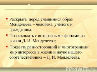 Раскрыть перед учащимися образ Менделеева – человека, учёного и гражданина; Позн
