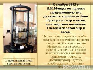 С ноября 1882 г. Д.И.Менделеев принял предложенную ему должность хранителя Депо