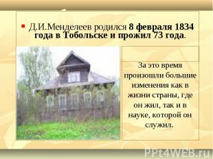 Д.И.Менделеев родился 8 февраля 1834 года в Тобольске и прожил 73 года.