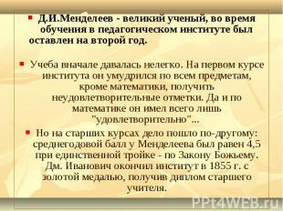 Д.И.Менделеев - великий ученый, во время обучения в педагогическом институте был