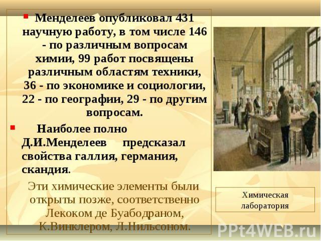 Менделеев опубликовал 431 научную работу, в том числе 146 - по различным вопросам химии, 99 работ посвящены различным областям техники, 36 - по экономике и социологии, 22 - по географии, 29 - по другим вопросам. Менделеев опубликовал 431 научную раб…