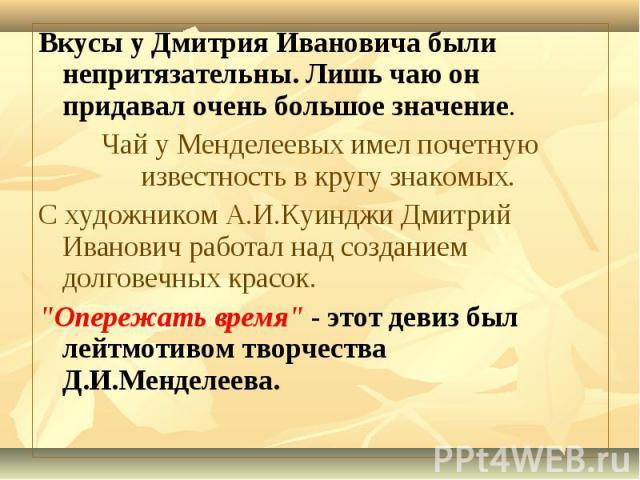 Вкусы у Дмитрия Ивановича были непритязательны. Лишь чаю он придавал очень большое значение. Вкусы у Дмитрия Ивановича были непритязательны. Лишь чаю он придавал очень большое значение. Чай у Менделеевых имел почетную известность в кругу знакомых. С…