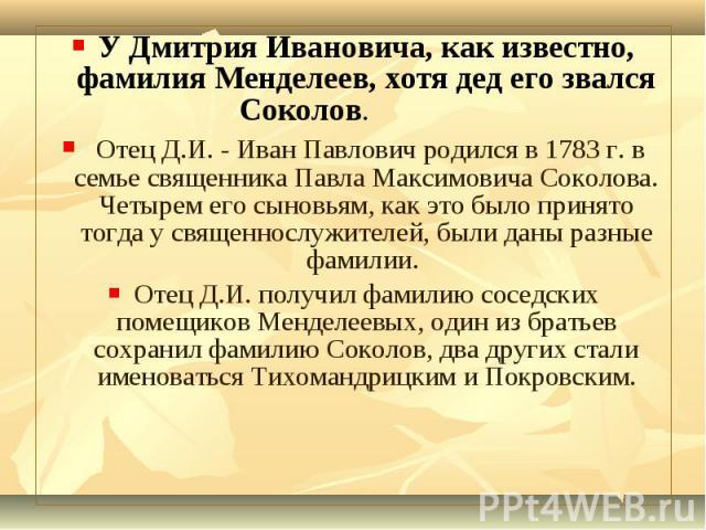 У Дмитрия Ивановича, как известно, фамилия Менделеев, хотя дед его звался Соколов. У Дмитрия Ивановича, как известно, фамилия Менделеев, хотя дед его звался Соколов. Отец Д.И. - Иван Павлович родился в 1783 г. в семье священника Павла Максимовича Со…