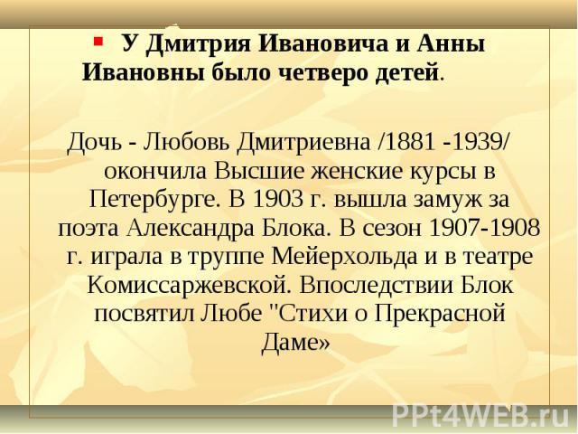 У Дмитрия Ивановича и Анны Ивановны было четверо детей. У Дмитрия Ивановича и Анны Ивановны было четверо детей. Дочь - Любовь Дмитриевна /1881 -1939/ окончила Высшие женские курсы в Петербурге. В 1903 г. вышла замуж за поэта Александра Блока. В сезо…