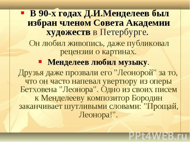В 90-х годах Д.И.Менделеев был избран членом Совета Академии художеств в Петербурге. В 90-х годах Д.И.Менделеев был избран членом Совета Академии художеств в Петербурге. Он любил живопись, даже публиковал рецензии о картинах. Менделеев любил музыку.…