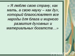 « Я люблю свою страну, как мать, а свою науку – как дух, который благословляет в