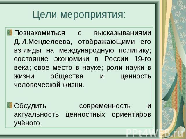 Познакомиться с высказываниями Д.И.Менделеева, отображающими его взгляды на международную политику; состояние экономики в России 19-го века; своё место в науке; роли науки в жизни общества и ценность человеческой жизни. Познакомиться с высказываниям…