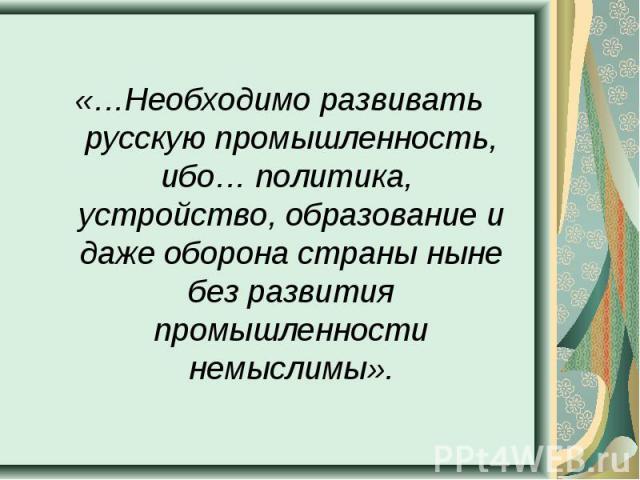 «…Необходимо развивать русскую промышленность, ибо… политика, устройство, образование и даже оборона страны ныне без развития промышленности немыслимы».