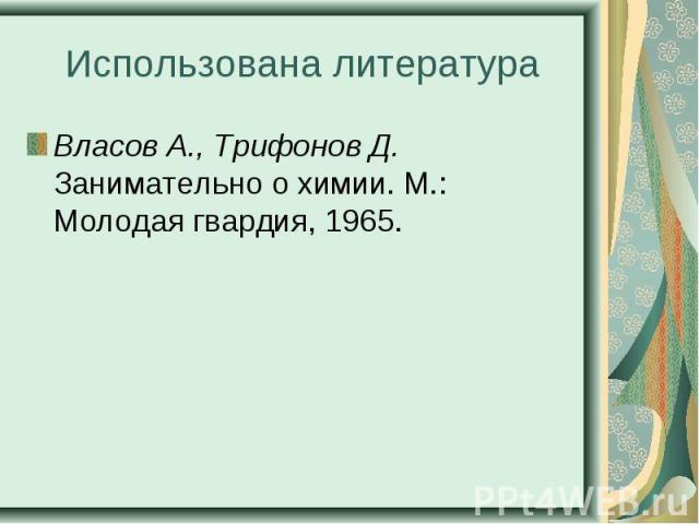 Власов А., Трифонов Д. Занимательно о химии. М.: Молодая гвардия, 1965. Власов А., Трифонов Д. Занимательно о химии. М.: Молодая гвардия, 1965.