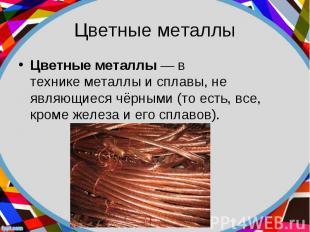 Цветные металлы— в техникеметаллыисплавы, не являющиеся&