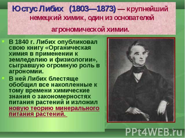 В 1840 г. Либих опубликовал свою книгу «Органическая химия в применении к земледелию и физиологии», сыгравшую огромную роль в агрономии. В 1840 г. Либих опубликовал свою книгу «Органическая химия в применении к земледелию и физиологии», сыгравшую ог…